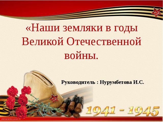 «Наши земляки в годы Великой Отечественной войны. Руководитель : Нурумбетова...