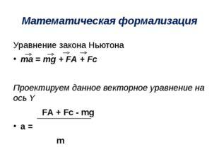 Математическая формализация Уравнение закона Ньютона ma = mg + FА + Fс Проект