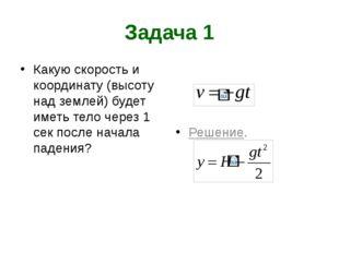 Задача 1 Какую скорость и координату (высоту над землей) будет иметь тело чер