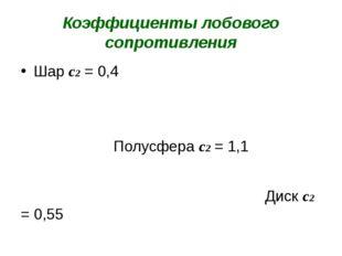 Коэффициенты лобового сопротивления Шар с2 = 0,4 Полусфера с2 = 1,1 Диск с2 =