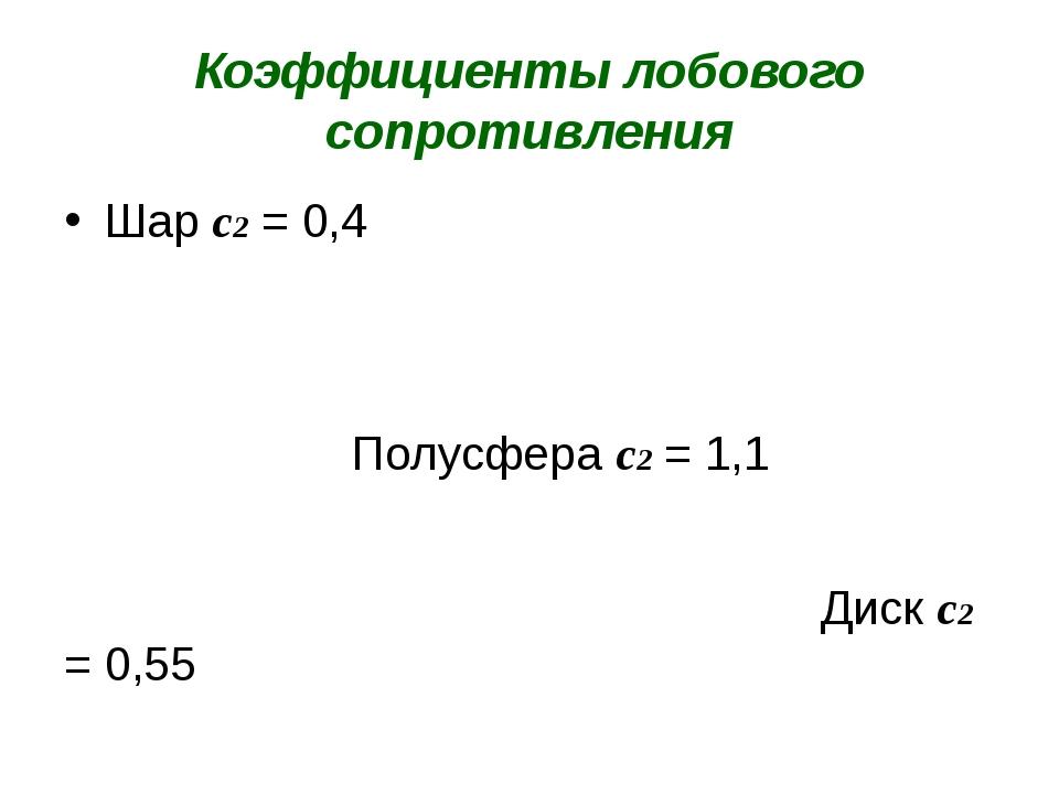 Коэффициенты лобового сопротивления Шар с2 = 0,4 Полусфера с2 = 1,1 Диск с2 =...