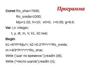 Программа Const Ro_shar=7800; Ro_sreda=1000; Mju=1.02; h=10; v0=0; r=0.05; g=