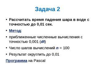 Задача 2 Рассчитать время падения шара в воде с точностью до 0,01 сек. Метод: