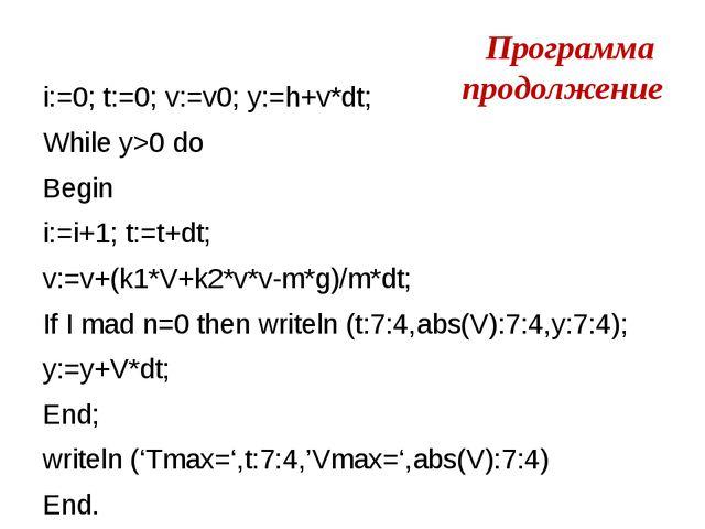 Программа продолжение i:=0; t:=0; v:=v0; y:=h+v*dt; While y>0 do Begin i:=i+1...