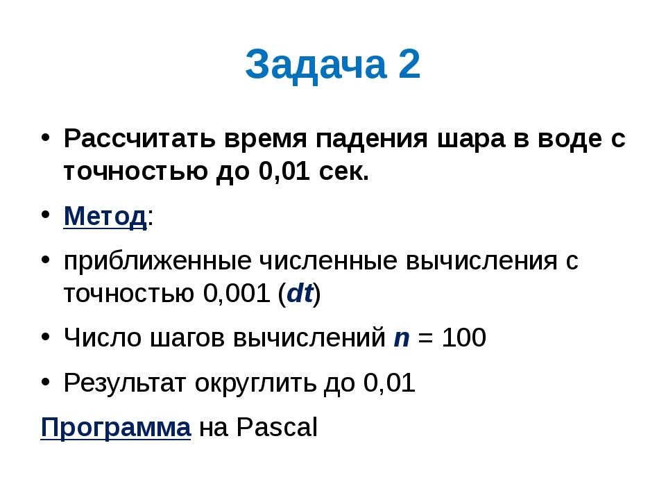 Задача 2 Рассчитать время падения шара в воде с точностью до 0,01 сек. Метод:...
