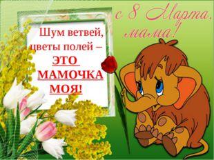 Шум ветвей, цветы полей – ЭТО МАМОЧКА МОЯ!
