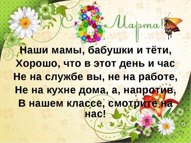 Наши мамы, бабушки и тёти, Хорошо, что в этот день и час Не на службе вы, не...