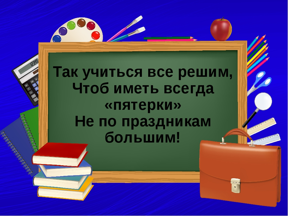 Так учиться все решим, Чтоб иметь всегда «пятерки» Не по праздникам большим!