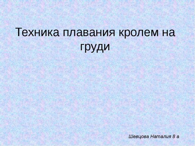 Техника плавания кролем на груди Шевцова Наталия 8 а