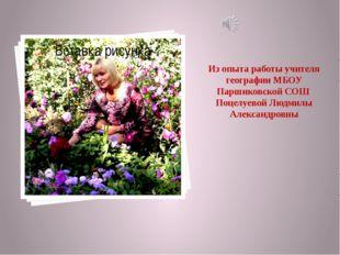 Из опыта работы учителя географии МБОУ Паршиковской СОШ Поцелуевой Людмилы Ал