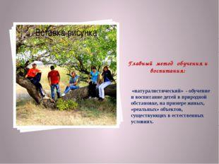 Главный метод обучения и воспитания: «натуралистический» - обучение и воспита