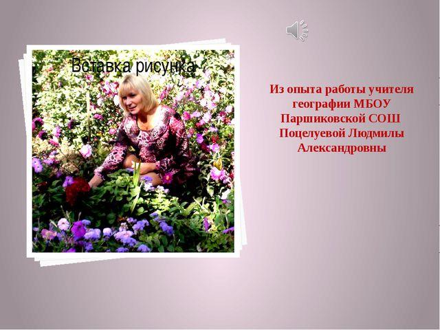 Из опыта работы учителя географии МБОУ Паршиковской СОШ Поцелуевой Людмилы Ал...