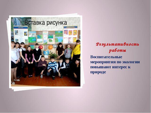 Результативность работы Воспитательные мероприятия по экологии повышают интер...