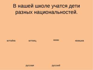 В нашей школе учатся дети разных национальностей. алтайка алтаец казах казашк