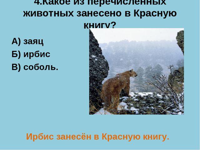 4.Какое из перечисленных животных занесено в Красную книгу? А) заяц Б) ирбис...
