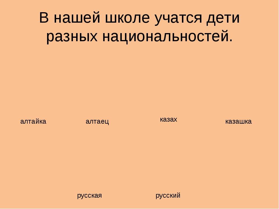 В нашей школе учатся дети разных национальностей. алтайка алтаец казах казашк...