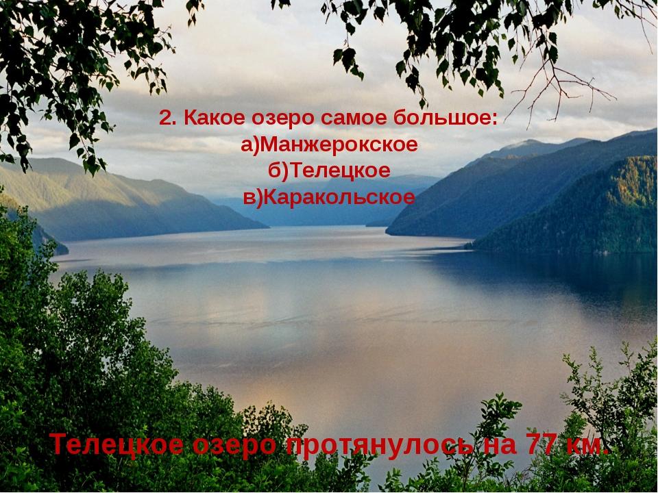 2. Какое озеро самое большое: а)Манжерокское б)Телецкое в)Каракольское Телец...