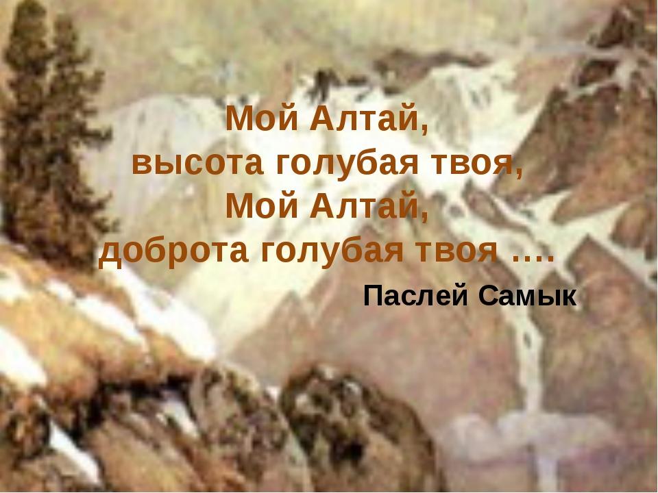 Мой Алтай, высота голубая твоя, Мой Алтай, доброта голубая твоя …. Паслей Самык