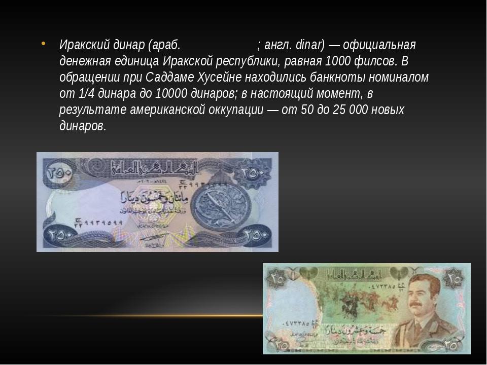 Иракский динар (араб. دينار عراقي; англ. dinar) — официальная денежная единиц...