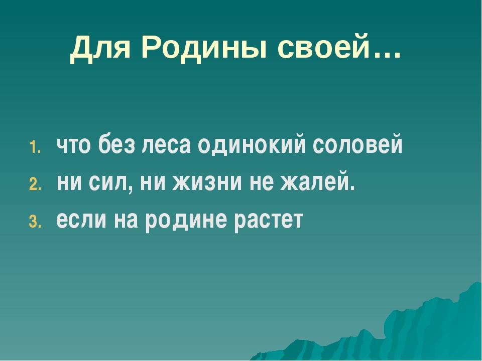 Для Родины своей… что без леса одинокий соловей ни сил, ни жизни не жалей. ес...
