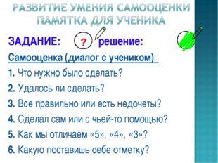 ЗАДАНИЕ: решение: Самооценка (диалог с учеником): 1. Что нужно было сделать?