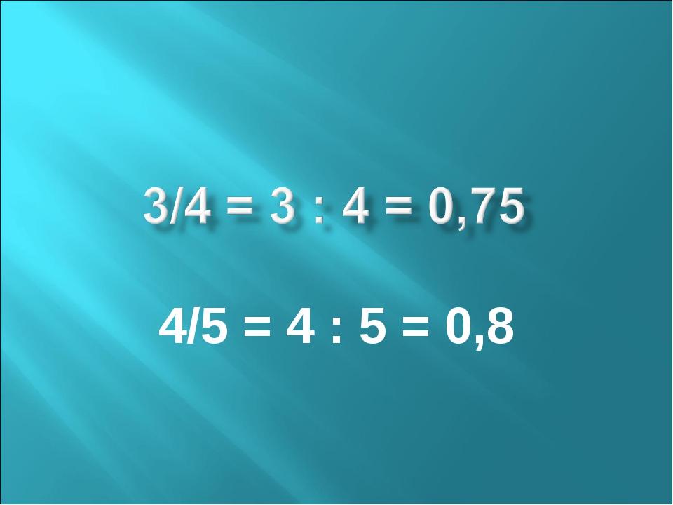 4/5 = 4 : 5 = 0,8