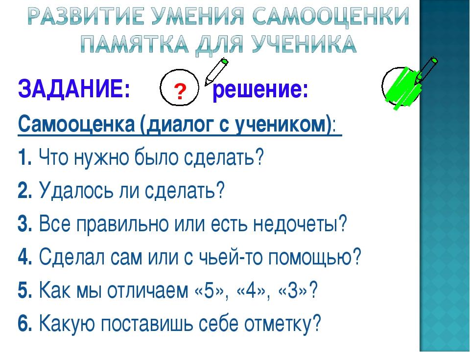 ЗАДАНИЕ: решение: Самооценка (диалог с учеником): 1. Что нужно было сделать?...