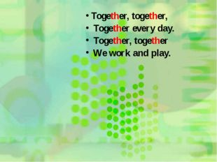 Together, together, Together every day. Together, together We work and play.