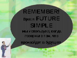 REMEMBER! Время FUTURE SIMPLE мы используем, когда говорим о том, что произой