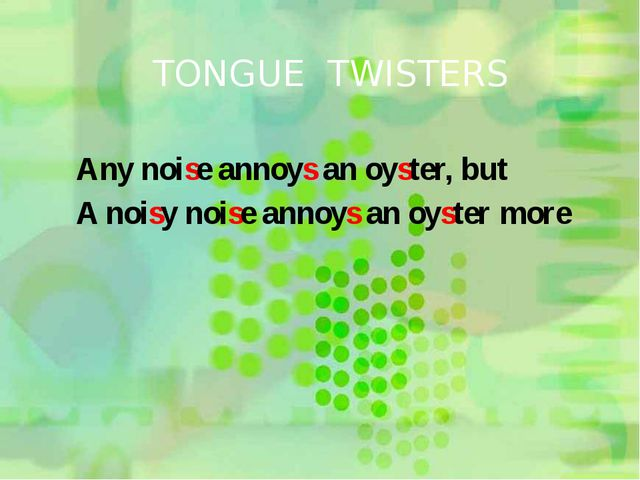 TONGUE TWISTERS Any noise annoys an oyster, but A noisy noise annoys an oyste...