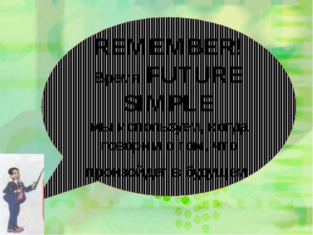 REMEMBER! Время FUTURE SIMPLE мы используем, когда говорим о том, что произой...