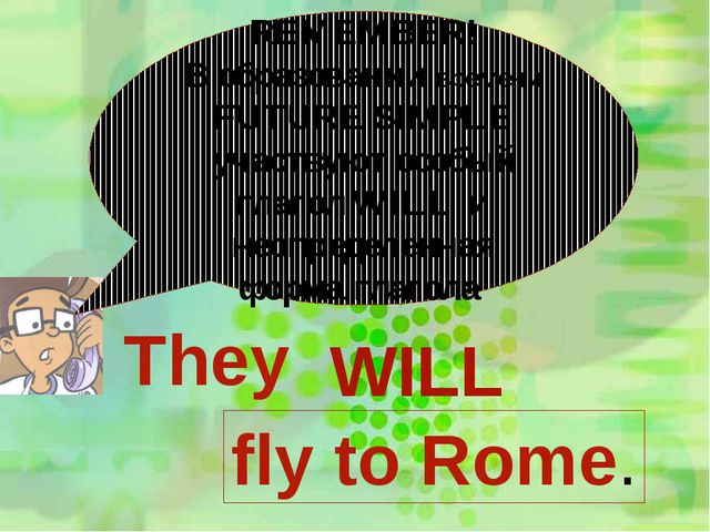 REMEMBER! В образовании времени FUTURE SIMPLE участвуют особый глагол WILL и...