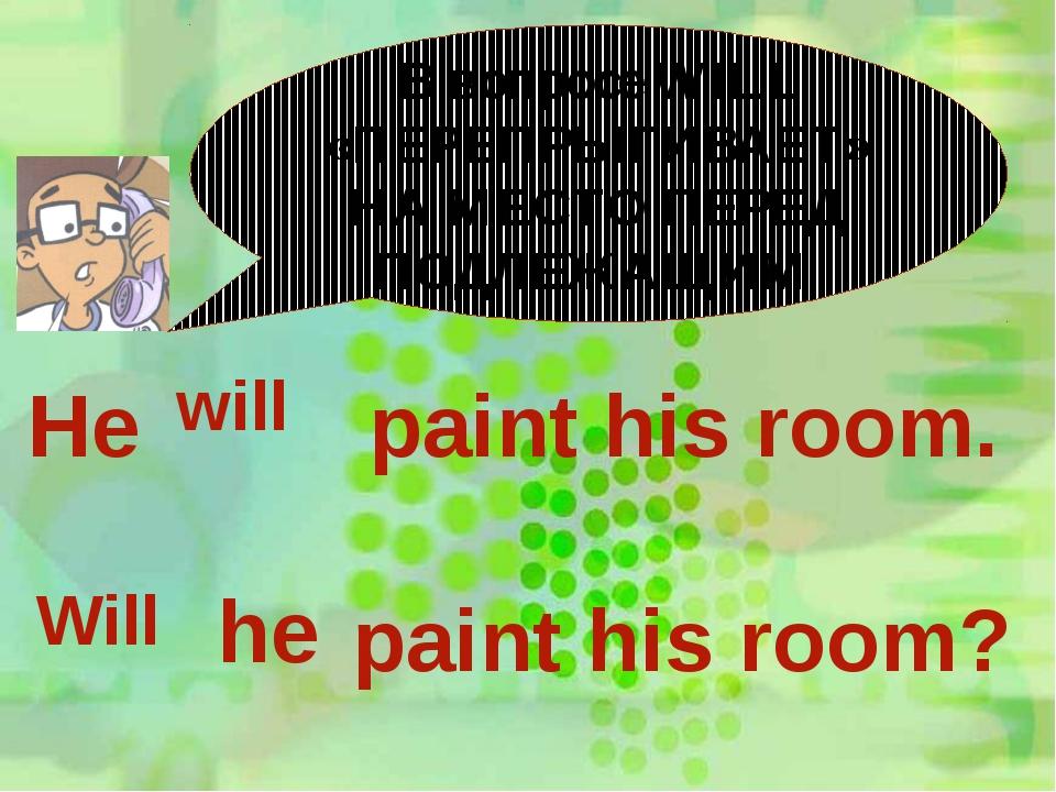 В вопросе WILL «ПЕРЕПРЫГИВАЕТ» НА МЕСТО ПЕРЕД ПОДЛЕЖАЩИМ He will paint his ro...