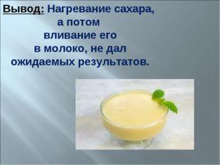 Вывод: Нагревание сахара, а потом вливание его в молоко, не дал ожидаемых рез