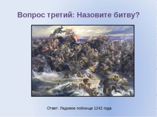 Вопрос третий: Назовите битву? Ответ: Ледовое побоище 1242 года