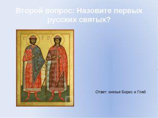 Второй вопрос: Назовите первых русских святых? Ответ: князья Борис и Глеб