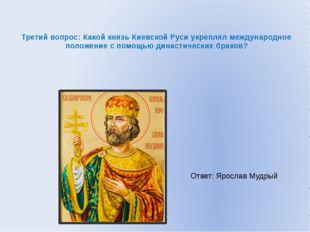 Третий вопрос: Какой князь Киевской Руси укреплял международное положение с п