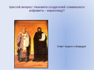 Шестой вопрос: Назовите создателей славянского алфавита – кириллицу? Ответ: К