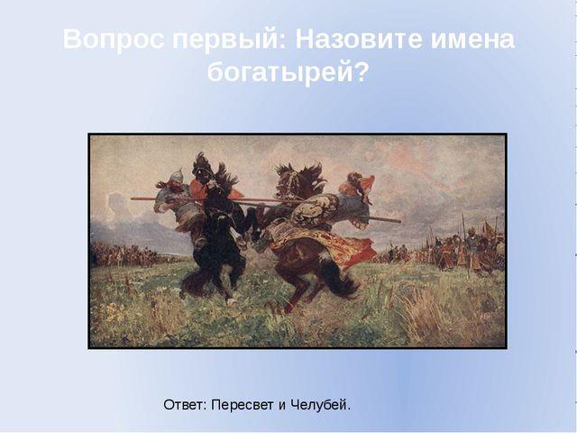Вопрос первый: Назовите имена богатырей? Ответ: Пересвет и Челубей.