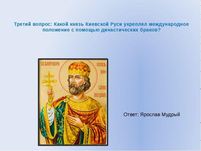 Третий вопрос: Какой князь Киевской Руси укреплял международное положение с п...
