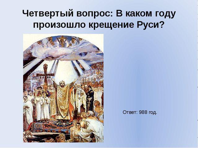 Четвертый вопрос: В каком году произошло крещение Руси? Ответ: 988 год.