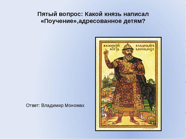 Пятый вопрос: Какой князь написал «Поучение»,адресованное детям? Ответ: Влади...