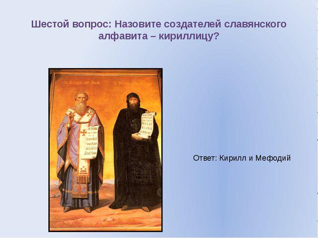 Шестой вопрос: Назовите создателей славянского алфавита – кириллицу? Ответ: К...