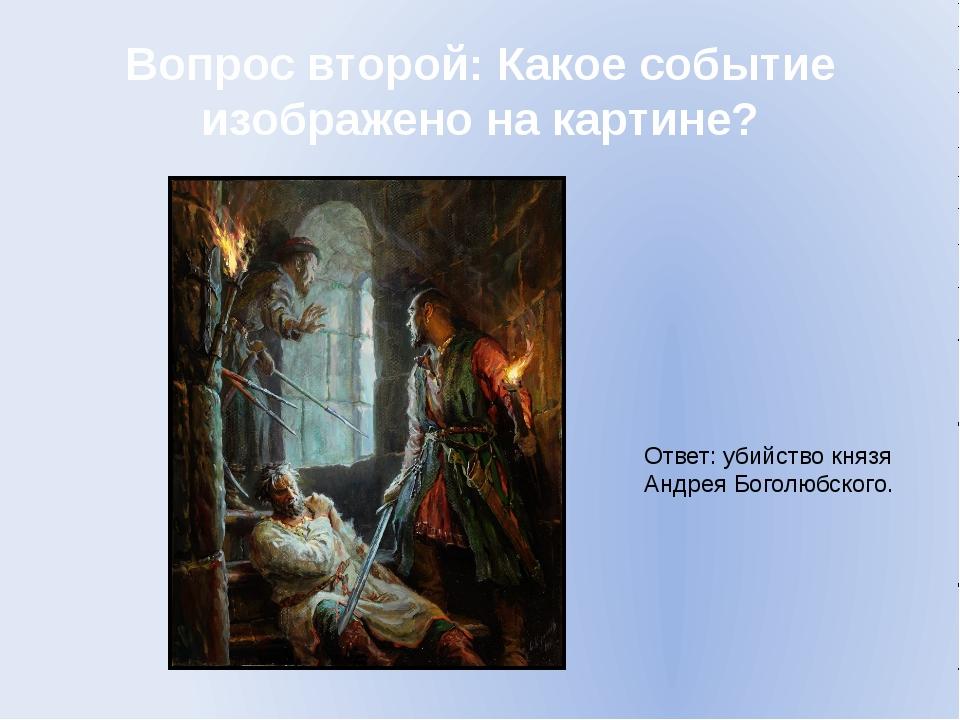 Вопрос второй: Какое событие изображено на картине? Ответ: убийство князя Анд...