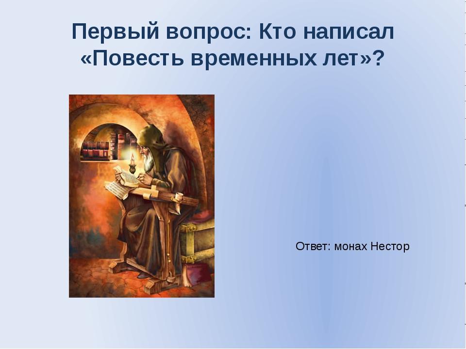 Первый вопрос: Кто написал «Повесть временных лет»? Ответ: монах Нестор