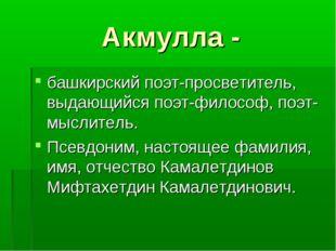 Акмулла - башкирский поэт-просветитель, выдающийся поэт-философ, поэт-мыслите