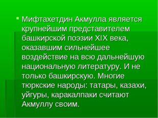 Мифтахетдин Акмулла является крупнейшим представителем башкирской поэзии XIX