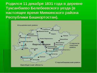 Родился 11 декабря 1831 года в деревне Туксанбаево Белебеевского уезда (в нас
