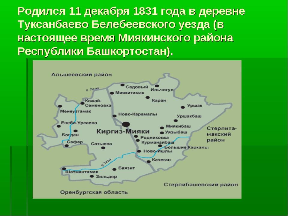 Родился 11 декабря 1831 года в деревне Туксанбаево Белебеевского уезда (в нас...