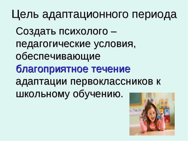 Цель адаптационного периода Создать психолого – педагогические условия, обес...